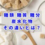 糖類、糖質、糖分、炭水化物の違いを知っておこう
