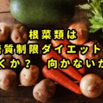 根菜類は糖質制限に向くか? 向かないか?