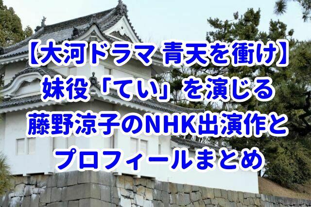 【大河ドラマ 青天を衝け】妹役「てい」を演じる藤野涼子のNHK出演作とプロフィールまとめ