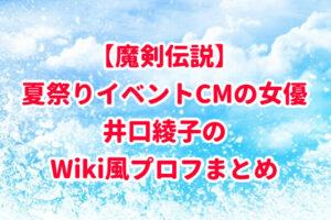 【魔剣伝説】夏祭りイベントCMの女優は誰?井口綾子のWiki風プロフまとめ