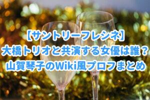 【サントリーフレシネ】大橋トリオと共演する女優は誰?山賀琴子のWiki風プロフまとめ