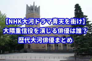【NHK大河ドラマ青天を衝け】大隈重信を演じる俳優は誰?歴代大河俳優まとめ