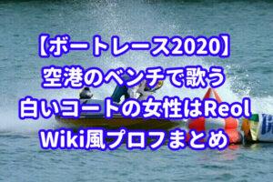 【ボートレース2020】空港のベンチで歌う白いコートの女性は誰?Reol(れをる)のWiki風プロフまとめ