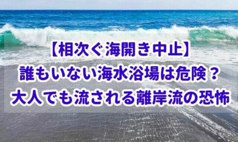 【相次ぐ海開き中止】誰もいない海水浴場は危険?大人でも流される離岸流の恐怖