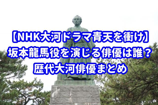 【NHK大河ドラマ青天を衝け】坂本龍馬役を演じる俳優は誰?歴代大河俳優まとめ