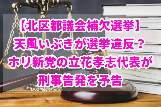 【北区都議会補欠選挙】天風いぶきが選挙違反?立花孝志代表が刑事告発を予告