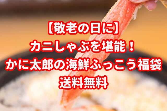 【敬老の日に】カニしゃぶを堪能!かに太郎の海鮮ふっこう福袋|送料無料