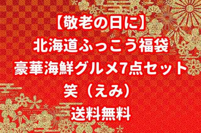 【敬老の日に】北海道ふっこう福袋!豪華海鮮グルメ7点セット「笑」|送料無料