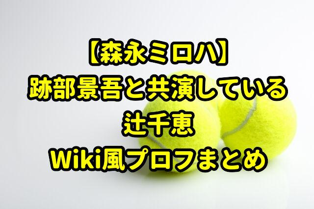 【森永ミロハ】跡部景吾と共演している女優は誰?辻千恵のWiki風プロフまとめ