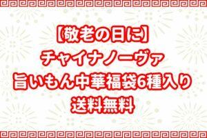 【敬老の日に】チャイナノーヴァの旨いもん中華福袋6種入り|送料無料