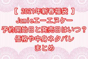 【2021年福袋】Jamieエーエヌケー新春福袋の店頭&通販の予約開始日と発売日はいつ?価格や中身ネタバレまとめ