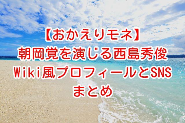 【おかえりモネ】気象キャスター・朝岡覚を演じる西島秀俊のWiki風プロフィールと公式SNSまとめ