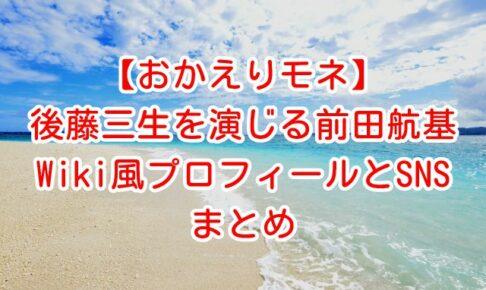 【おかえりモネ】百音の同級生・後藤三生を演じる前田航輝のWiki風プロフィールと公式SNSまとめ