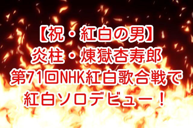 【祝・紅白の男】炎柱・煉獄杏寿郎が第71回NHK紅白歌合戦でソロデビュー!